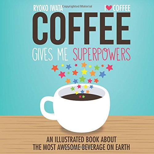 Coffee Gives Me Superpowers: An Illustrated Book about the Most Awesome Beverage on Earth 518h1R3BqJL