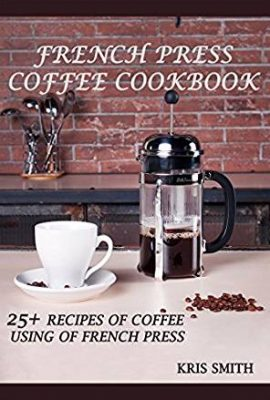 FRENCH PRESS COFFEE COOKBOOK: 25+ RECIPES OF COFFEE USING OF FRENCH PRESS french press coffee cookbook 25 recipes of coffee using of french press 270x400