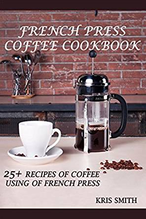 FRENCH PRESS COFFEE COOKBOOK: 25+ RECIPES OF COFFEE USING OF FRENCH PRESS french press coffee cookbook 25 recipes of coffee using of french press
