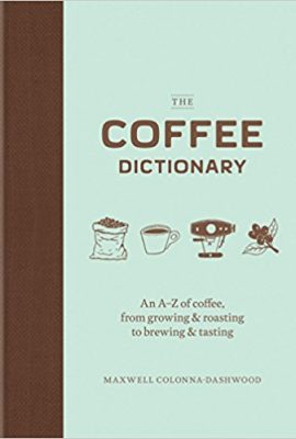 The Coffee Dictionary: An A–Z of coffee, from growing & roasting to brewing & tasting the coffee dictionary an a z of coffee from growing roasting to brewing tasting 270x400