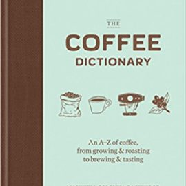 The Coffee Dictionary: An A–Z of coffee, from growing & roasting to brewing & tasting the coffee dictionary an a z of coffee from growing roasting to brewing tasting 270x270